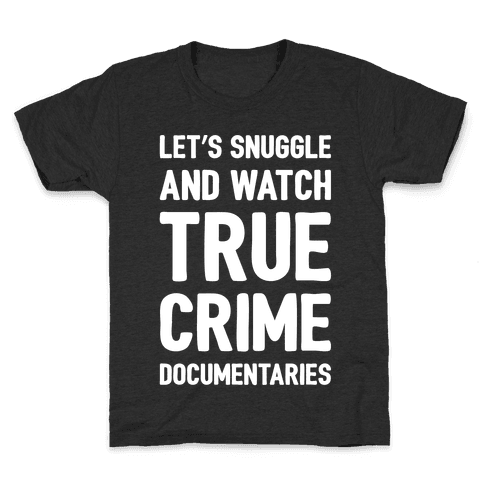 Let's Snuggle and Watch True Crime Documentaries White Print Kids T-Shirt
