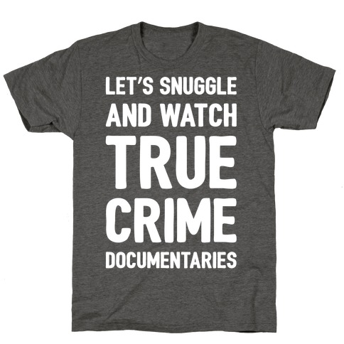 Let's Snuggle and Watch True Crime Documentaries White Print T-Shirt