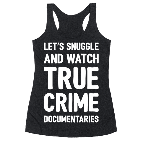 Let's Snuggle and Watch True Crime Documentaries White Print Racerback Tank Top
