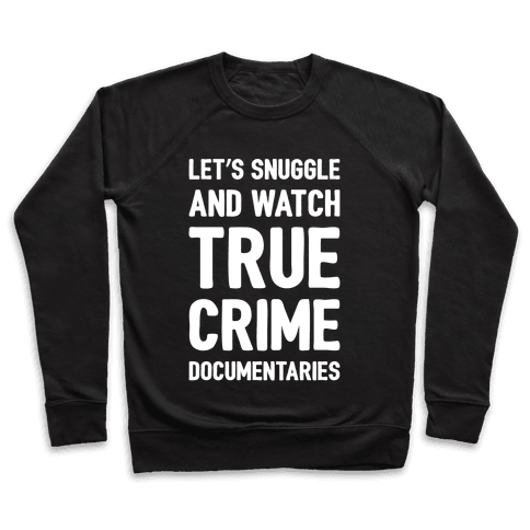 Let's Snuggle and Watch True Crime Documentaries White Print Pullover