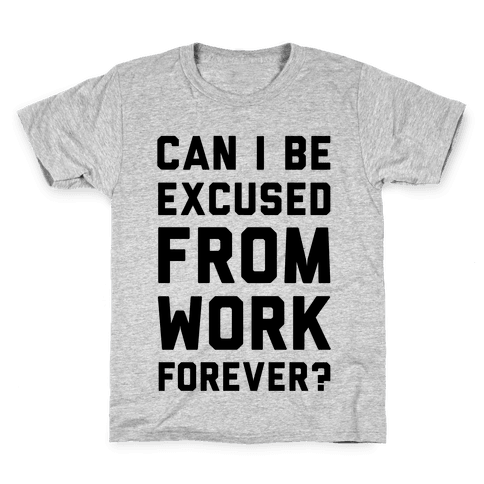 Can I Be Excused From Work Forever Kids T-Shirt