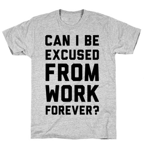 Can I Be Excused From Work Forever Mens T-Shirt