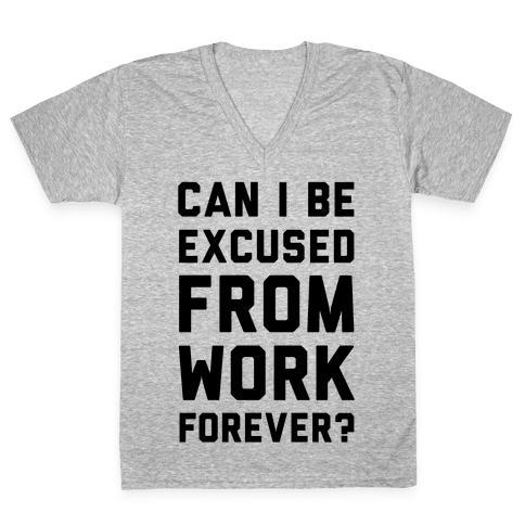 Can I Be Excused From Work Forever V-Neck Tee Shirt