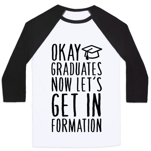 Okay Graduates Now Let's Get In Formation Baseball Tee