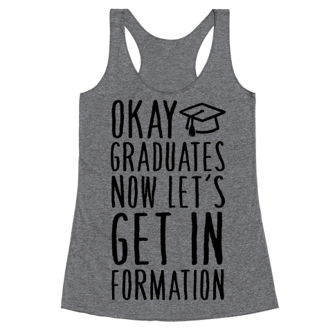 Okay Graduates Now Let's Get In Formation Racerback Tank Top