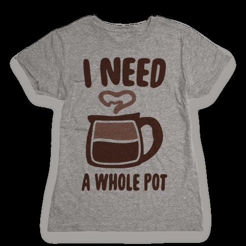 I Need a Whole Pot Womens T-Shirt