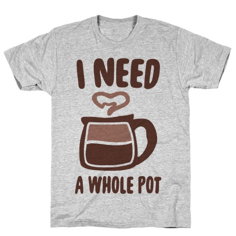 I Need a Whole Pot T-Shirt