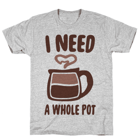 I Need a Whole Pot Mens T-Shirt