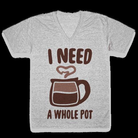 I Need a Whole Pot V-Neck Tee Shirt