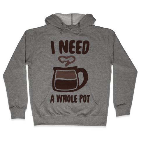 I Need a Whole Pot Hooded Sweatshirt