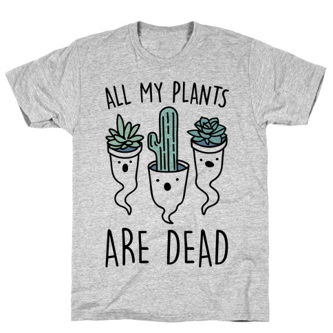 All My Plants Are Dead Parody T-Shirt