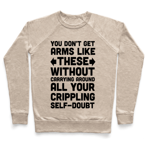 You Don't Get Arms Like These Without Carrying Around Self-Doubt Pullover