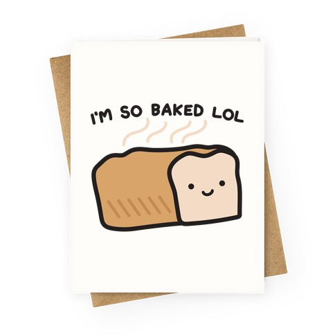 I'm So Baked LOL Bread Greeting Card