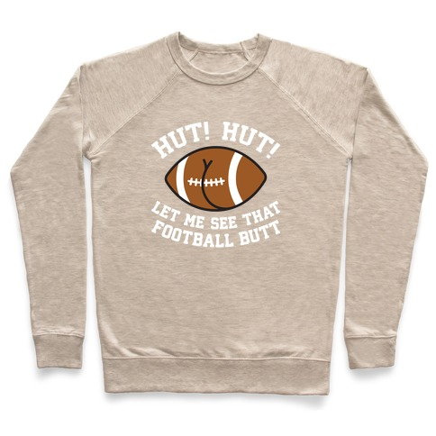 Hut! Hut! Let Me See That Football Butt Pullover