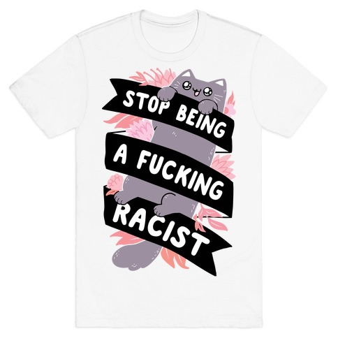 Stop Being A F***ing Racist T-Shirt