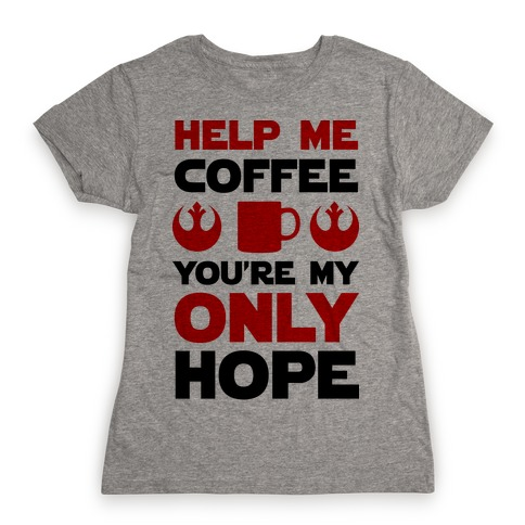 Help Me Coffee You're My only Hope Womens T-Shirt