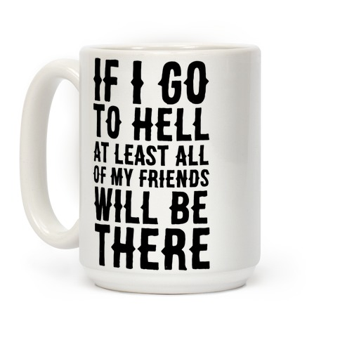 If I Go to Hell, at Least All of my Friends Will be There Coffee Mug