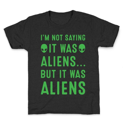 I'm Not Saying It Was Aliens But It Was Aliens White Print Kids T-Shirt