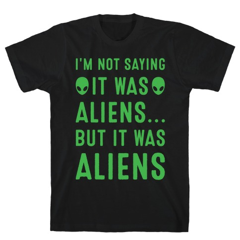 I'm Not Saying It Was Aliens But It Was Aliens White Print T-Shirt