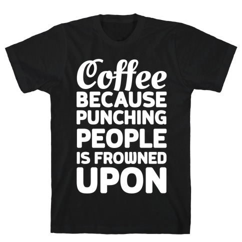 Coffee: Because Punching People Is Frowned Upon T-Shirt