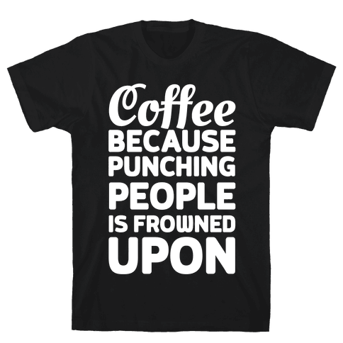 Coffee: Because Punching People Is Frowned Upon Mens T-Shirt