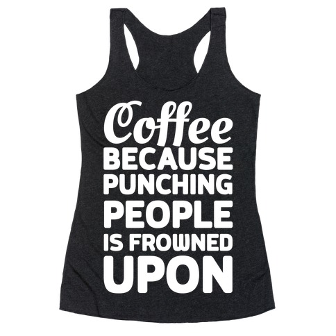 Coffee: Because Punching People Is Frowned Upon Racerback Tank Top