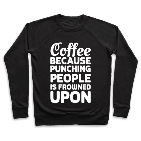 Coffee: Because Punching People Is Frowned Upon Pullover