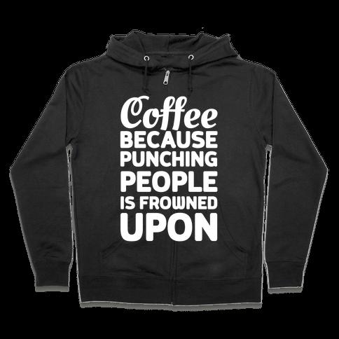 Coffee: Because Punching People Is Frowned Upon Zip Hoodie