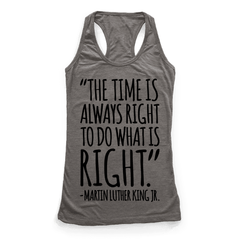 The Time Is Always Right To Do What Is Right MLK Jr. Quote  Racerback Tank Top
