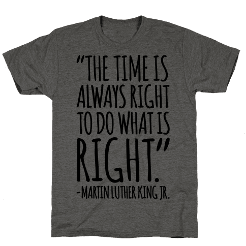 The Time Is Always Right To Do What Is Right MLK Jr. Quote  Mens T-Shirt