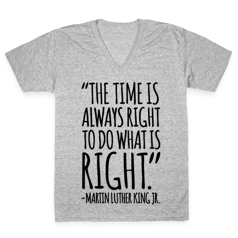 The Time Is Always Right To Do What Is Right MLK Jr. Quote  V-Neck Tee Shirt