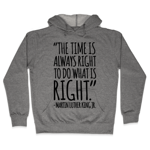 The Time Is Always Right To Do What Is Right MLK Jr. Quote  Hooded Sweatshirt