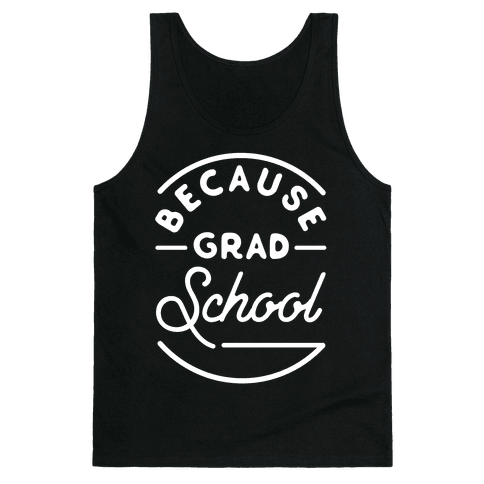Because Grad School Tank Top