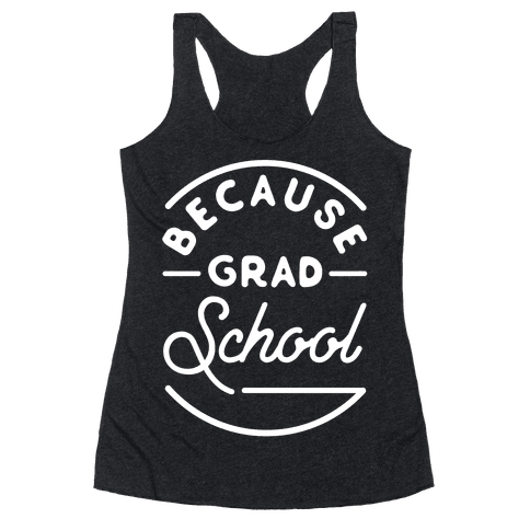 Because Grad School Racerback Tank Top