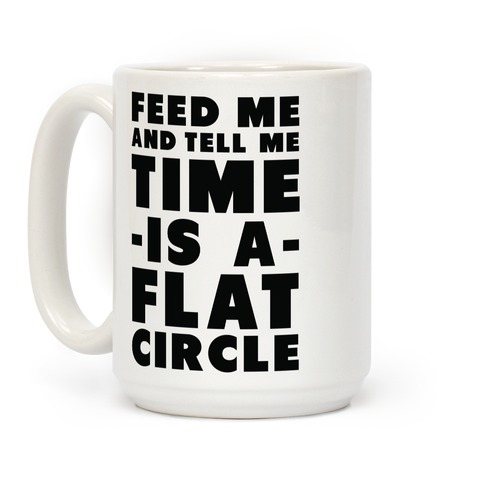 Feed Me and Tell Me Time is a Flat Circle Coffee Mug