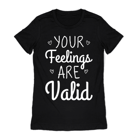 Your Feelings Are Valid Womens T-Shirt