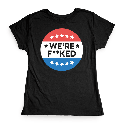 We're F**ked Political Button (White) Womens T-Shirt