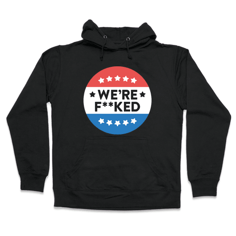 We're F**ked Political Button (White) Hooded Sweatshirt