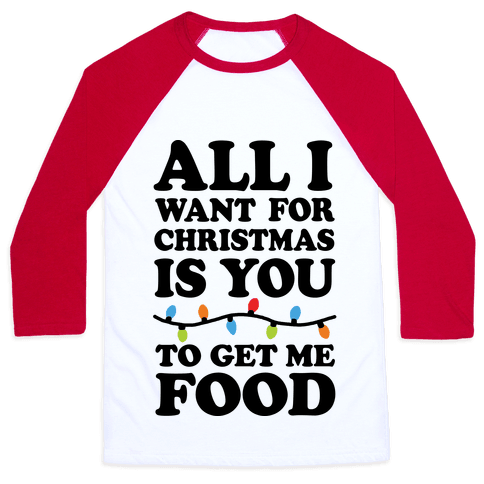 All I Want For Christmas Is You To Get Me Food Baseball Tee