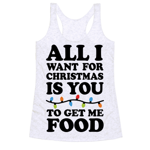 All I Want For Christmas Is You To Get Me Food Racerback Tank Top