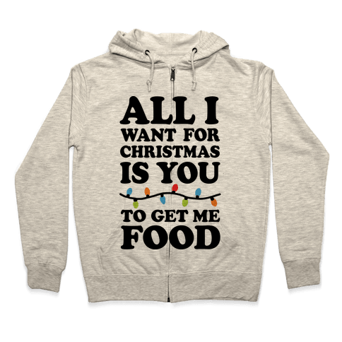 All I Want For Christmas Is You To Get Me Food Zip Hoodie