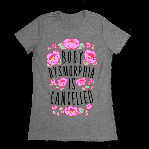 Body Dysmorphia is Cancelled Womens T-Shirt