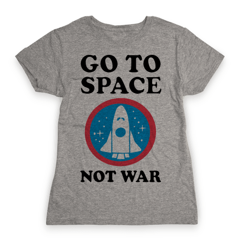 Go To Space Not War Womens T-Shirt