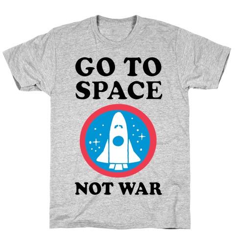 Go To Space Not War T-Shirt