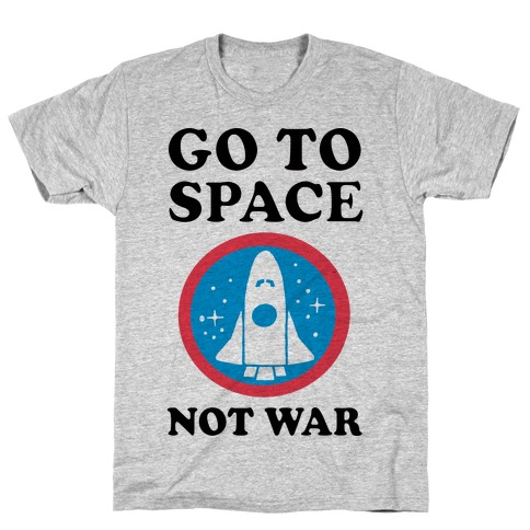 Go To Space Not War T-Shirt