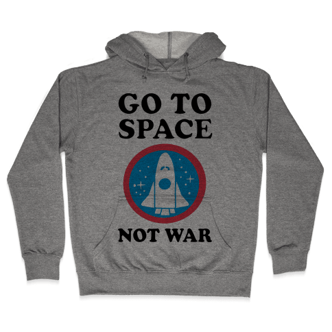 Go To Space Not War Hooded Sweatshirt