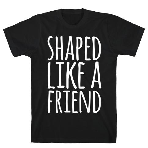 Shaped Like A Friend T-Shirt