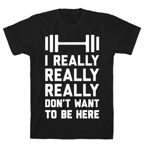 I Really Really Really Don't Want To Be Here Mens T-Shirt