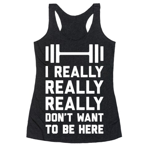 I Really Really Really Don't Want To Be Here Racerback Tank Top