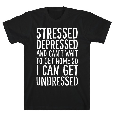 Stressed, Depressed, And Can't Wait To Get Home So I Can Get Undressed T-Shirt